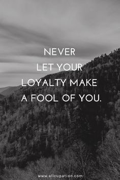 Never let your loyalty make a fool of you.  Something I wish I had seen a decade ago.