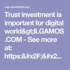Trust investment is important for digital world>ILGAMOS.COM - See more at: https://www.classifiedads.com/financial_services/d27xdbm9kd81#sthash.MXWb8KYx.dpuf - Classified Ad