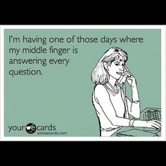 I'm having one of those days where my middle finger is answering every question.