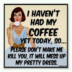 Haven't had my coffee yet...don't make me kill you - haha