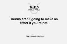 Taurus aren't going to make an effort if you're not #TaurusManSecrets #Taurus #Zodiac