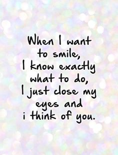 When I want to smile, I know exactly what to do, I just close my eyes and think of you.