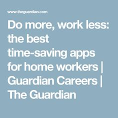 Do more, work less: the best time-saving apps for home workers | Guardian Careers | The Guardian