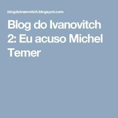 Blog do Ivanovitch 2: Eu acuso Michel Temer