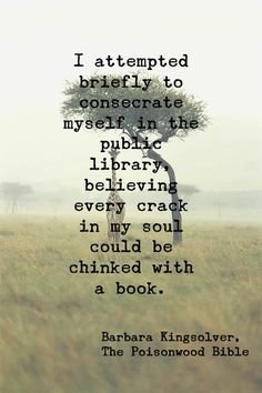 I attempted briefly to consecrate myself in the public library, believing every crack in my soul could be chinked with a book. -The Poisonwood Bible, Barbara Kingsolver Literature Quotes, Author Quotes, Book Quotes, Love Words, Beautiful Words, Barbara Kingsolver, Books To Read, Big Books, Reading Quotes