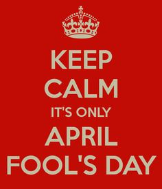 KEEP CALM IT'S ONLY APRIL FOOL'S DAY