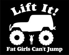 "OMG! How funny & mean!!! ""Lift it, Fat girls can't jump"" Jeep Truck Exterior Window Sticker 6"" Tall.  FREE SHIPPING using the best 3M Exterior window vinyl on Etsy, $5.99"