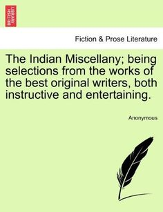 The Indian Miscellany; Being Selections from the Works of the Best Original Writers, Both Instructive and Entertaining.