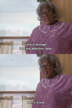Life is stronger then any addiction, hell, it is one.  -Madea (Diary of a Mad Black Woman) #Quote #Life #Madea