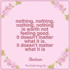 nothing, nothing, nothing is worth not feeling good. It doesn't matter what it is. It doesn't matter what it is. -Abraham