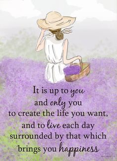 It is up to you and only you to create a life you want, and to live each day surrounded by that which brings you happiness.