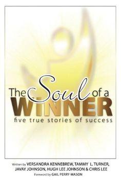 The Soul of a Winner: Five True Stories of Success: Tammy L Turner, Javay Johnson, Versandra Kennebrew, Hugh Lee Johnson, Chris Lee: 9780615901121: Amazon.com: Books