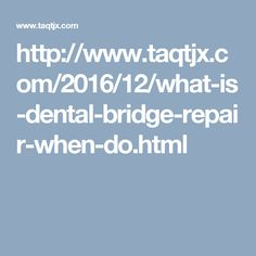 What is dental Bridge Repair? When do you need it?