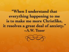 """""""When I understand that everything happening to me is to make me more Christlike, it resolves a great deal of anxiety."""" ~A.W. Tozer"""