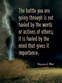 """""""The battle you are going through is not fueled by the words or actions of others; it is fueled by the mind that gives it importance."""" - Shannon L Alder #quotes #theself #wisdoms"""