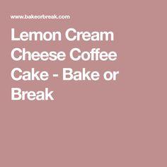 Lemon Cream Cheese Coffee Cake - Bake or Break