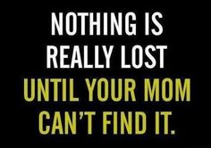 True Story! I remember calling my mom to ask where things were at home and she always knew! Now I'm that way for my son...