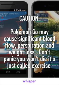 CAUTION:  Pokemon Go may cause significant blood flow, perspiration and weight loss.  Don't panic you won't die it's just called exercise