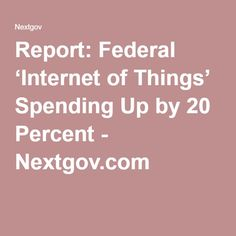 Report: Federal 'Internet of Things' Spending Up by 20 Percent - Nextgov.com