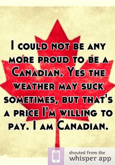 "Someone from None posted a whisper, which reads ""I could not be any more proud to be a Canadian. Yes the weather may suck sometimes, but that's a price I'm willing to pay. I am Canadian. Canadian Memes, Canadian Things, I Am Canadian, Canadian Girls, Canadian History, Canada 150, Canada Funny, All About Canada, Meanwhile In Canada"
