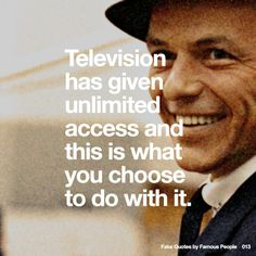 013 Television has given unlimited access and this is what you choose to do with it.