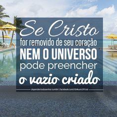 """""""Se Cristo for removido de seu coração, nem o universo pode preencher o vazio criado."""""""