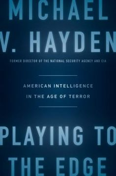 """For General Michael Hayden, playing to the edge means playing so close to the line that you get chalk dust on your cleats. Otherwise, by playing back, you may protect yourself, but you will be less successful in protecting America. """"Play to the edge"""" was Hayden's guiding principle when he ran the National Security Agency, and it remained so when he ran CIA."""