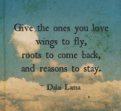 Give the ones you love wings to fly, roots to come back, and reasons to stay...Dalai Lama