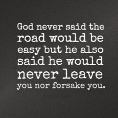 God never said the road would be easy but he also said he would never leave you nor forsake you. #god #quotes