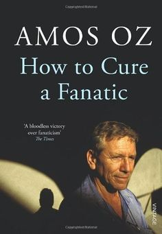 How to Cure a Fanatic // Amos Oz [non-fiction, essay, Israel, Palestine]