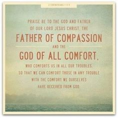 """""""Praise be to the God and Father of our Lord Jesus Christ, the Father of compassion and the God of all comfort, who comforts us in all our troubles, so that we can comfort those in any trouble with the comfort we ourselves receive from God."""" 2 Corinthians 1:3-4"""