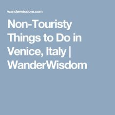 Non-Touristy Things to Do in Venice, Italy | WanderWisdom