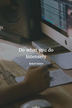 Do what you do intensely. Robert Henri