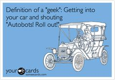 Definition of a 'geek': Getting into your car and shouting 'Autobots! Roll out!'