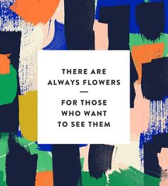 There are always flowers- for those who want to see them.