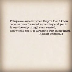 'Things are sweeter when they're lost. once I wanted something...it turned to dust in my hand' ~ F. Scot Fitzgerald