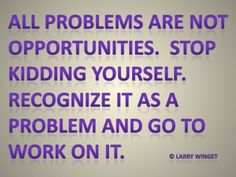 Larry Winget Quote - not all problems are opportunities