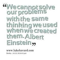 We Cannot Solve Our Problems With the Same Thinking We Used When We Created Them,