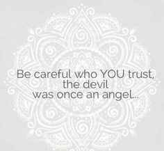 Be careful who YOU trust, the devil was once an angel...