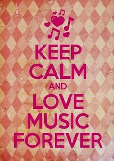 ~Keep Calm and Love Music FOREVER~