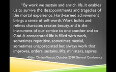 """By work we sustain and enrich life.... survive the disappointments and tragedies of the mortal experience. Hard-earned achievement brings a sense of self-worth. Work builds and refines character, creates beauty, and is the instrument of our service to one another and to God. A consecrated life is filled with ... work that improves, orders, sustains, lifts, ministers, aspires. –Elder Christofferson, October 2010 General Conference - LDS Quotes - Why is work an important gospel principle?"