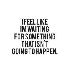 quote -I feel like I'm waiting for something that isn't going to happen. <3