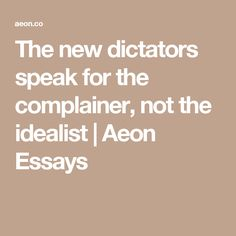 The new dictators speak for the complainer, not the idealist   Aeon Essays