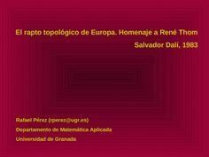 El rapto topológico de Europa. Homenaje a René Thom Salvador Dalí, 1983 Rafael Pérez (rperez@ugr.es) Departamento de Matemática Aplicada Universidad de. - Documents