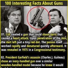 1. CIA created a gun that could shoot darts that caused a heart attack. Upon penetration of the skin, the dart left just a tiny red dot. The poison itself worked rapidly and denatured quickly afterward. It was revealed in 1975 in a Congressional testimony. 2. More than 60 percent of people in the US who die from guns die by suicide.