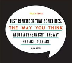 Remember that sometimes, the way you think about a person isn't the way they actually are. - John Green