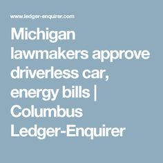Michigan lawmakers approve driverless car, energy bills | Columbus Ledger-Enquirer