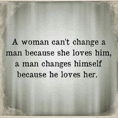 A woman can't change a man because she loves him, a man changes himself because he loves her.