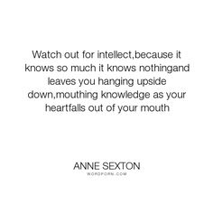 "Anne Sexton - ""Watch out for intellect,because it knows so much it knows nothingand leaves you hanging..."". poetry, intellect, love"