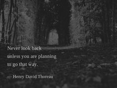 Never look back unless you are planning to go that way. —Henry David Thoreau